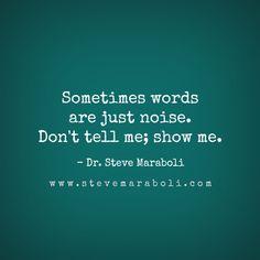 Sometimes words are just noise. Don't tell me; show me. - Steve Maraboli