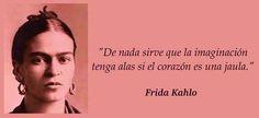 """""""De nada sirve que la imaginación tenga alas si el corazón es una jaula."""" Frida Kalho"""