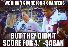 Didn't score for 3 quarters, LSU DIDN'T SCORE FOR 4!!! THAT'S RIGHT COACH SABAN-THE TIDE ROLLED IN ON DEATH VALLEY!!!