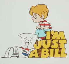"another school house rock favorite --   ""I'm just a bill, I'm only a bill, sitting here on capitol hill....."""
