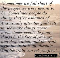 """Sometimes we fall short of the people we were meant to be. Sometimes people do things they're ashamed of. And usually after the guilt sets in, we make things worse… sometimes people do funny things in the face of pressure and desperation, and the truth, well, the truth is an absolute. And the truth can set you free.""-Dan Scott (One Tree Hill)"
