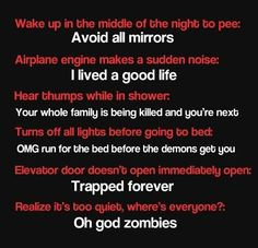 Glad I'm not the only irrational thinker out there! the house to quiet thing, i got out of the shower and my house was silent, me:ZOMBIES!!! i thought of ways to barracade my parents bedroom door since i was in there. i worked up the courage and walked out, reasured to see my parents alive. lol