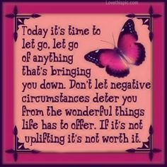 Today it's time to let go. Let go of anything that's bringing you down. Don't let negative circumstances deter you from the wonderful things life has to offer. If it's not uplifting it's not worth it.