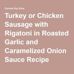 Turkey or Chicken Sausage with Rigatoni in Roasted Garlic and Caramelized Onion Sauce Recipe