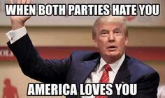 When both parties hate you. America loves you. ~ Donald J. Trump 2016! ~ RADICAL Rational American's Defending Individual Choice And Liberty
