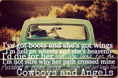 I got boots and she's got wings I'm hell on wheels and he's heavenly I'd die for her and she lived for me I'm not sure why her path crossed mine accident or grand design..maybe God just likes Cowgirls and Angel's