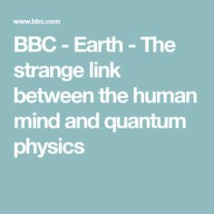 BBC - Earth - The strange link between the human mind and quantum physics