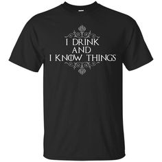 Game Of Thrones T shirts I Drink And I Know Things T shirts Hoodies Sweatshirts
