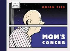 Mom's Cancer by Brian Fies. 2005 Eisner Winner. Each year, approximately 1.5 million people in the United States and Canada are diagnosed with cancer. This is one family's story. Brian Fies is a freelance journalist whose mother was diagnosed with lung cancer. As he and his two sisters struggled with the effects of her illness and her ongoing recovery from treatment, Brian processed the experience in his journal, which took the form of words and pictures.