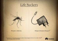 Huawei: Life suckers - mosquito As harmless as it may seem, leaving your phone charger plugged in after use is actually a threat. Pull the plug and join Earth Hour. Advertising Agency: Ingenia, Lima, Peru Creative Director: Italo Rospigliosi Art Director: Juan Francisco Borja Copywriter: Philyp Caneva Designer: Emilton Shapiama Published: March 2015