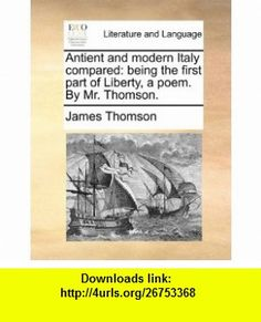 Antient and modern Italy compared being the first part of Liberty, a poem. By Mr. Thomson. (9781170146514) James Thomson , ISBN-10: 1170146511  , ISBN-13: 978-1170146514 ,  , tutorials , pdf , ebook , torrent , downloads , rapidshare , filesonic , hotfile , megaupload , fileserve