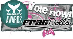 Please vote for Frag Dolls in the 2013 Shorty Awards in the GAMING category!