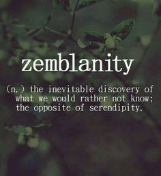 Zemblanty: The inevitable discover of what we would rather not to know; the opposite of serendipity.