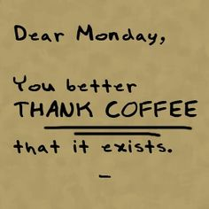 Monday is tolerable only because of coffee.