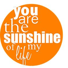 You Are My Sunshine: You are the sunshine of my life.