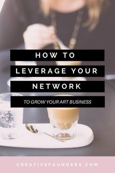 How to Leverage Your Network and Grown Your Creative Business. Networking. Art Business. Art Biz. Creative entrepreneurs.
