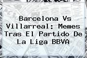 http://tecnoautos.com/wp-content/uploads/imagenes/tendencias/thumbs/barcelona-vs-villarreal-memes-tras-el-partido-de-la-liga-bbva.jpg Barcelona vs Villarreal. Barcelona vs Villarreal: memes tras el partido de la Liga BBVA, Enlaces, Imágenes, Videos y Tweets - http://tecnoautos.com/actualidad/barcelona-vs-villarreal-barcelona-vs-villarreal-memes-tras-el-partido-de-la-liga-bbva/