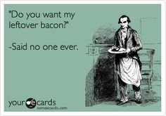 Funny Confession Ecard: 'Do you want my leftover bacon?' -Said no one ever.