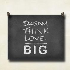 dream. think. love. BIG.