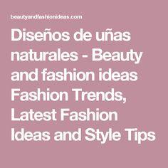 Diseños de uñas naturales - Beauty and fashion ideas Fashion Trends, Latest Fashion Ideas and Style Tips