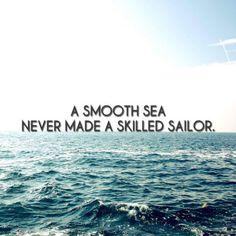 """A smooth sea never made a skilled sailor."""