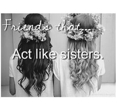 They are the best kind of friends, especially when you haven't got any actual sisters