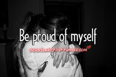 I'll be honest, I already have been. But it's been only three times. And they were very important & great things to be proud of myself for. But I want to be proud of myself a lot more than 3 times in my life, <3