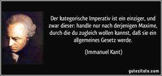 Der kategorische Imperativ ist ein einziger, und zwar dieser: handle nur nach derjenigen Maxime, durch die du zugleich wollen kannst, daß sie ein allgemeines Gesetz werde. (Immanuel Kant)