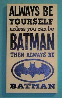 Be Batman... Batman is cool