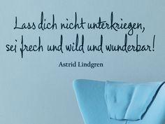 Ein Zitat von Astrid Lindgren: Lass dich nicht unterkriegen, sei frech und wild und wunderbar!