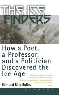 The Ice Finders: How a Poet, a Professor, and a Politician Discovered the Ice Age by Edmund Blair Bolles