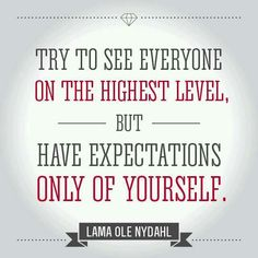 Try to see everyone on the highest level, but have the expectations only of yourself. ~Lama Ole Nydahl