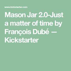 Mason Jar a matter of time by François Dubé — Kickstarter Mason Jars, Mason Jar, Jars