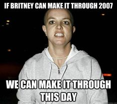 If Britney Spears Can Make It Through 2007 Then You Can Make It Through ThisDay