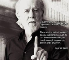 George Carlin Quote - Governments don't want a population capable of critical thinking. They want obedient workers, people just smart enough to run the machines and just dumb enough to passively accept their situation (George Carlin). George Carlin, Quotable Quotes, Wisdom Quotes, Quotes To Live By, Comedian George, Great Quotes, Inspirational Quotes, Funky Quotes, Epic Quotes