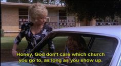 """Honey, God don't care which church you go go, as long as you show up."" - Truvy // Steel Magnolias"