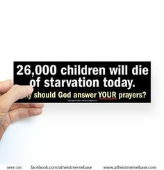 26,000 children will die of starvation today. Why should god answer YOUR prayers? -- prayer, god, starving children, hypocrisy