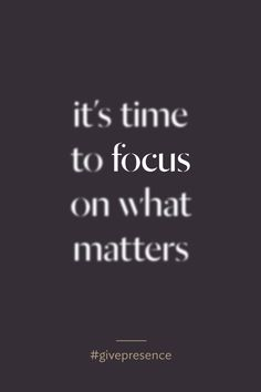 It's time to focus on what matters. #givepresence