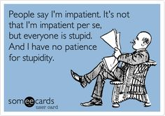 People say I'm impatient. It's not that I'm impatient per se, but everyone is stupid. And I have no patience for stupidity.