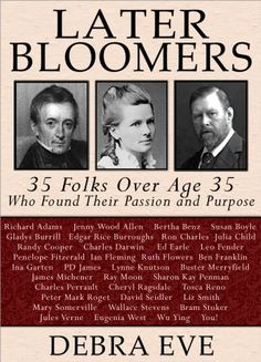 Free Kindle Book For A Limited Time : Later Bloomers: 35 Folks Over Age 35 Who Found Their Passion And Purpose - Are you a late-blooming adult? Congratulations, you're in remarkable company! Julia Child savored her first French meal at age 36. It changed her life and ours—there'd be no Food Network without her! Edgar Rice Burroughs sold his stories Tarzan and John Carter of Mars at 37. The latter will be a major movie next year, a century later. Bertha Benz learned how to drive at 39. She…