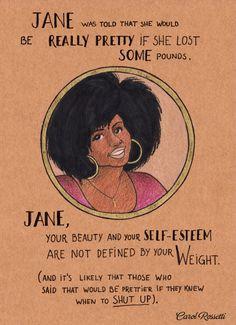 """Jane ouve de varias pessoas que ela """"ficaria muito bonita se emagrecesse"""" ... Jane sua beleza e seu amor proprio não são medidos em Kg. (E é provavel que quem te disse isso fosse mais bonito se tivesse a lingua menor)"""