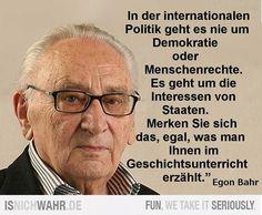 Egon Bahr: In der internationalen Politik geht es nie um Demokratie oder Menschenrechte. Es geht immer um die Interessen von Staaten. Merken Sie s ich das, egal was man Ihnen im Geschichtsunterricht erzählt.