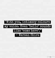 """With you, intimacy colours my voice. Even hello sounds like """"come here"""". -Warsan Shire"""