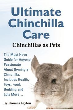 Ultimate Chinchilla Care - Chinchillas as Pets: The Must Have Guide for Anyone Passionate About Owning a Chinchilla. Includes Health, Toys, Food, Bedding And Lots More