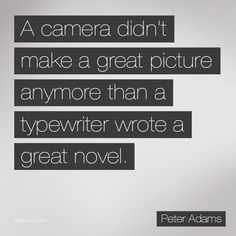 I believe this. I think it's all about the photographer and the eyes behind the camera, not the equipment. (However, having a good camera helps too.)