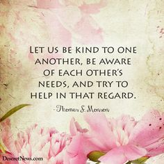 Let us be kind to one another, be aware of each other's needs, and try to help in that regard.--President Thomas S. Monson
