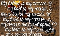 my helmet is my crown my ball is my magic my jersey is my dress my field is my castle my cleats are my slippers my team is my family  I AM A SOFTBALL PRINCESS