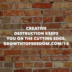 Creative Destruction Keeps You On The Cutting Edge. http://GrowthToFreedom.com/15