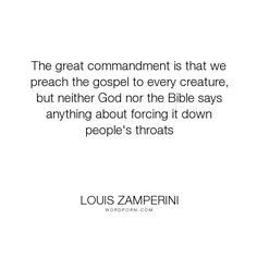 """Louis Zamperini - """"The great commandment is that we preach the gospel to every creature, but neither..."""". god, bible, jesus-christ, gospel, preach, billy-graham"""