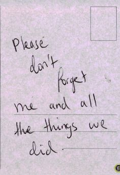 please don't forget me and all the things we did.